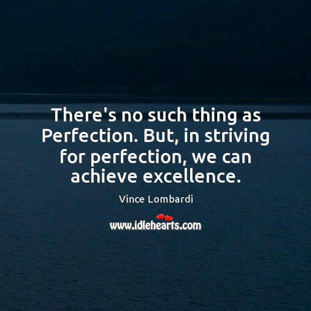 There's no such thing as Perfection. But, in striving for perfection, we Image