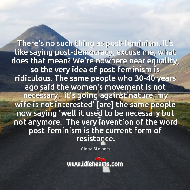 There's no such thing as post-feminism. It's like saying post-democracy, excuse me, Image