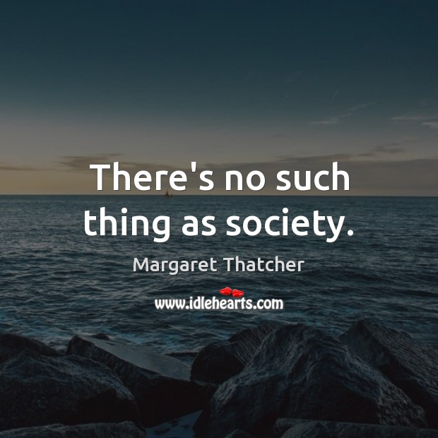 There's no such thing as society. Margaret Thatcher Picture Quote