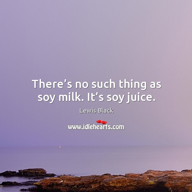 There's no such thing as soy milk. It's soy juice. Image