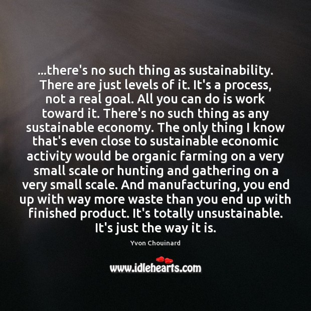 Image, …there's no such thing as sustainability. There are just levels of it.