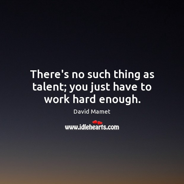 Image, There's no such thing as talent; you just have to work hard enough.