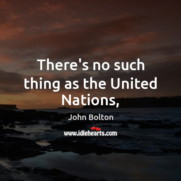 There's no such thing as the United Nations, John Bolton Picture Quote