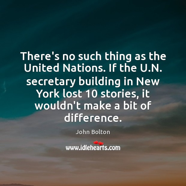 There's no such thing as the United Nations. If the U.N. John Bolton Picture Quote