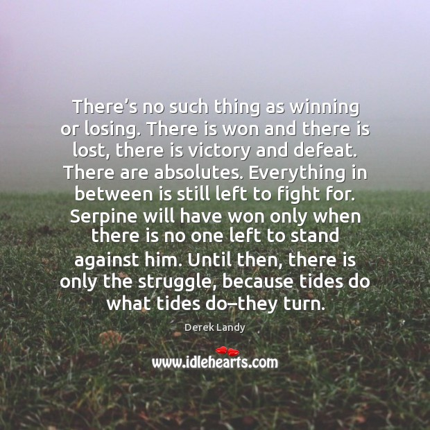 There's no such thing as winning or losing. There is won Image