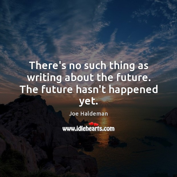 There's no such thing as writing about the future. The future hasn't happened yet. Image