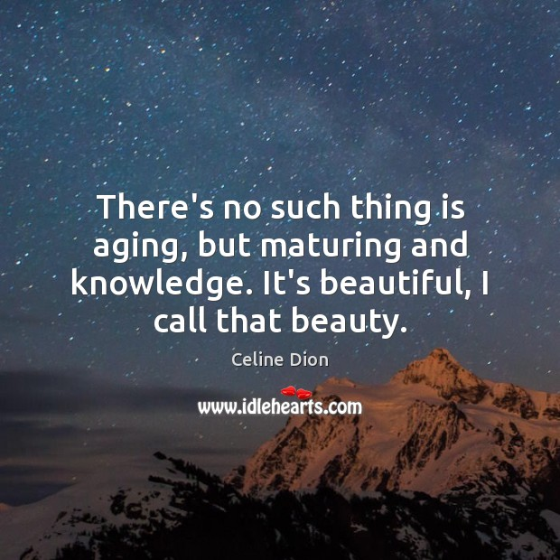 There's no such thing is aging, but maturing and knowledge. It's beautiful, Celine Dion Picture Quote
