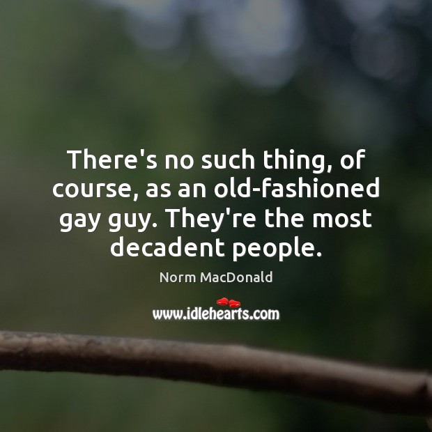 There's no such thing, of course, as an old-fashioned gay guy. They're Norm MacDonald Picture Quote