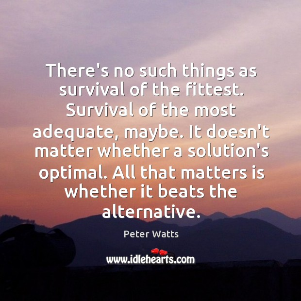 There's no such things as survival of the fittest. Survival of the Peter Watts Picture Quote