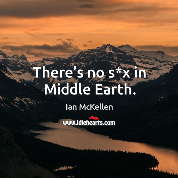 There's no s*x in middle earth. Ian McKellen Picture Quote