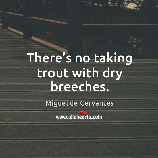 There's no taking trout with dry breeches. Image