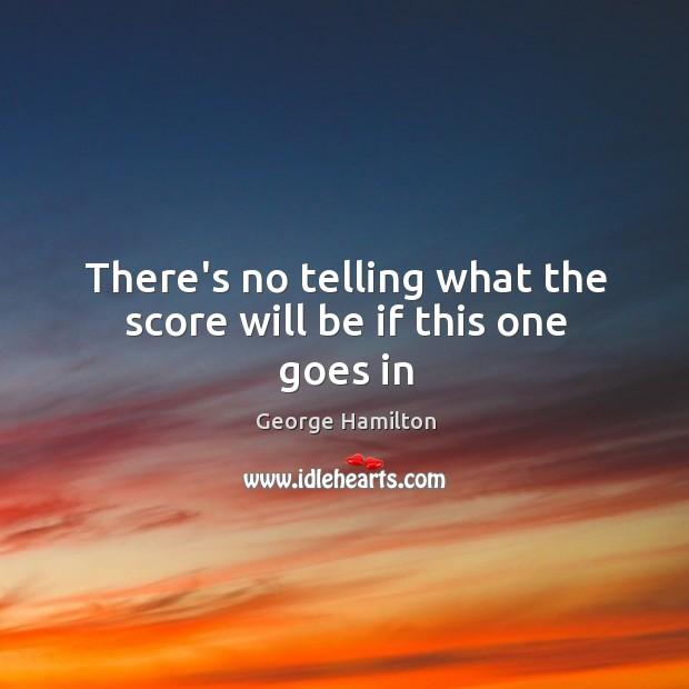 There's no telling what the score will be if this one goes in George Hamilton Picture Quote