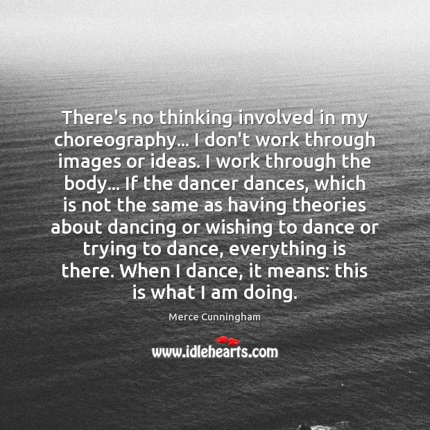 There's no thinking involved in my choreography… I don't work through images Image