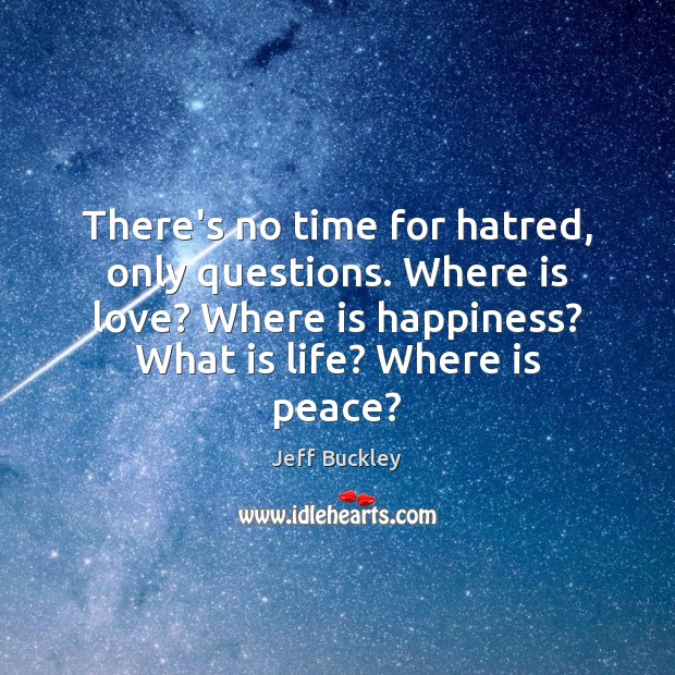 Jeff Buckley Picture Quote image saying: There's no time for hatred, only questions. Where is love? Where is