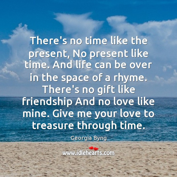There's no time like the present, No present like time. And life Image