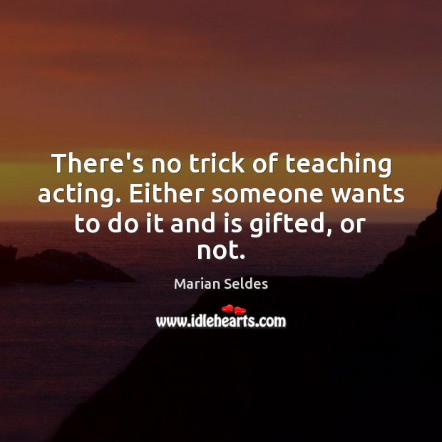 Image, There's no trick of teaching acting. Either someone wants to do it and is gifted, or not.