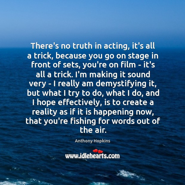Image, There's no truth in acting, it's all a trick, because you go