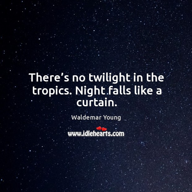 There's no twilight in the tropics. Night falls like a curtain. Image
