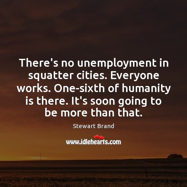 There's no unemployment in squatter cities. Everyone works. One-sixth of humanity is Humanity Quotes Image