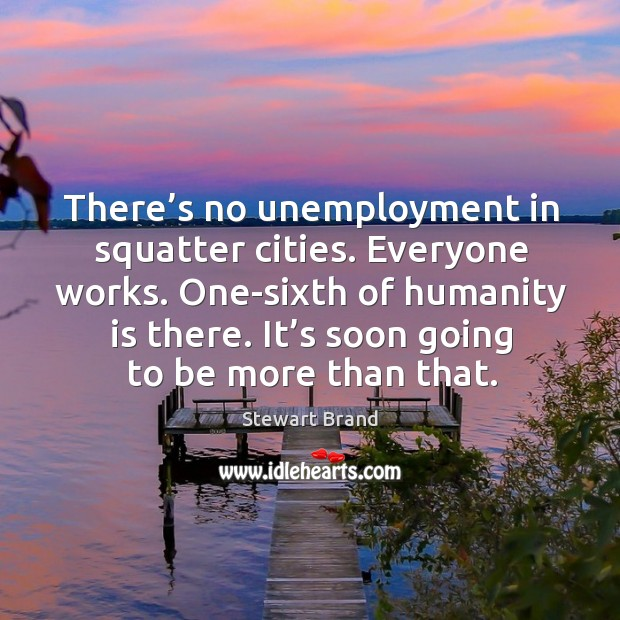 There's no unemployment in squatter cities. Everyone works. One-sixth of humanity is there. Image