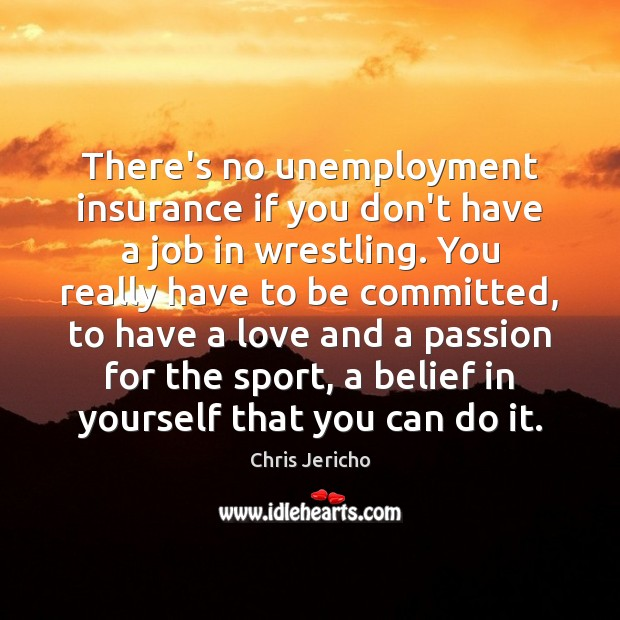 There's no unemployment insurance if you don't have a job in wrestling. Chris Jericho Picture Quote