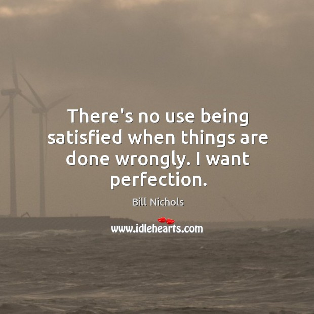Image, There's no use being satisfied when things are done wrongly. I want perfection.