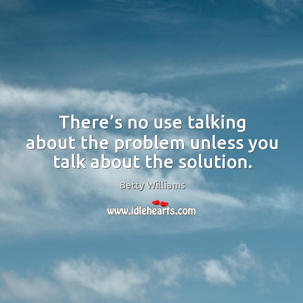 There's no use talking about the problem unless you talk about the solution. Image