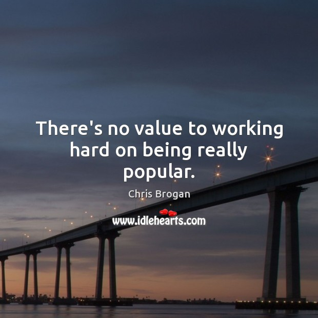 There's no value to working hard on being really popular. Image