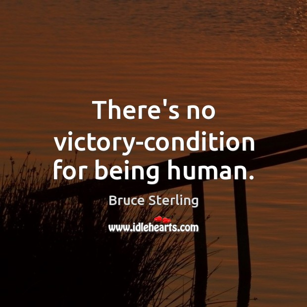 There's no victory-condition for being human. Bruce Sterling Picture Quote