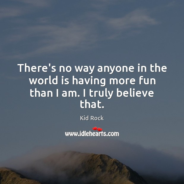 There's no way anyone in the world is having more fun than I am. I truly believe that. Kid Rock Picture Quote