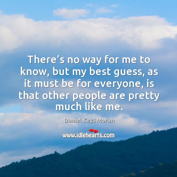 There's no way for me to know, but my best guess, as it must be for everyone, is that other people are pretty much like me. Daniel Keys Moran Picture Quote