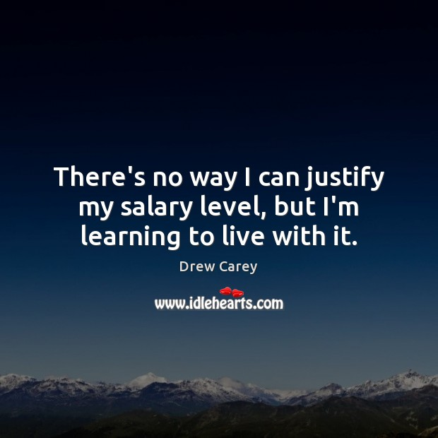 There's no way I can justify my salary level, but I'm learning to live with it. Drew Carey Picture Quote