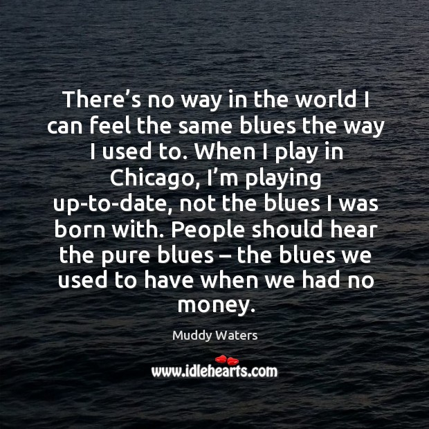 There's no way in the world I can feel the same blues the way I used to. Image