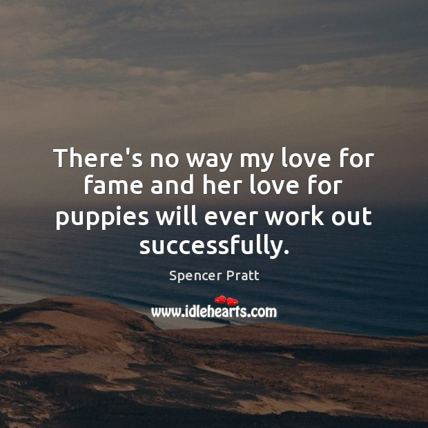 There's no way my love for fame and her love for puppies will ever work out successfully. Spencer Pratt Picture Quote