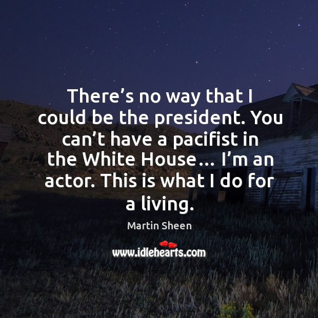 There's no way that I could be the president. You can't have a pacifist in the white house… Martin Sheen Picture Quote