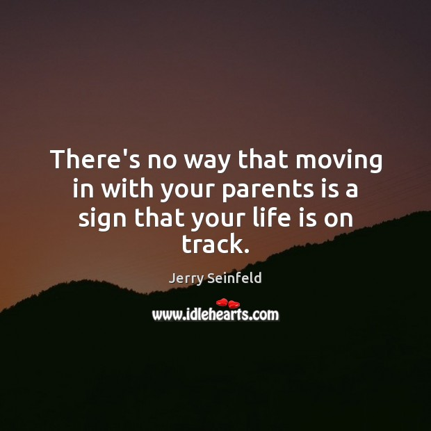 There's no way that moving in with your parents is a sign that your life is on track. Jerry Seinfeld Picture Quote
