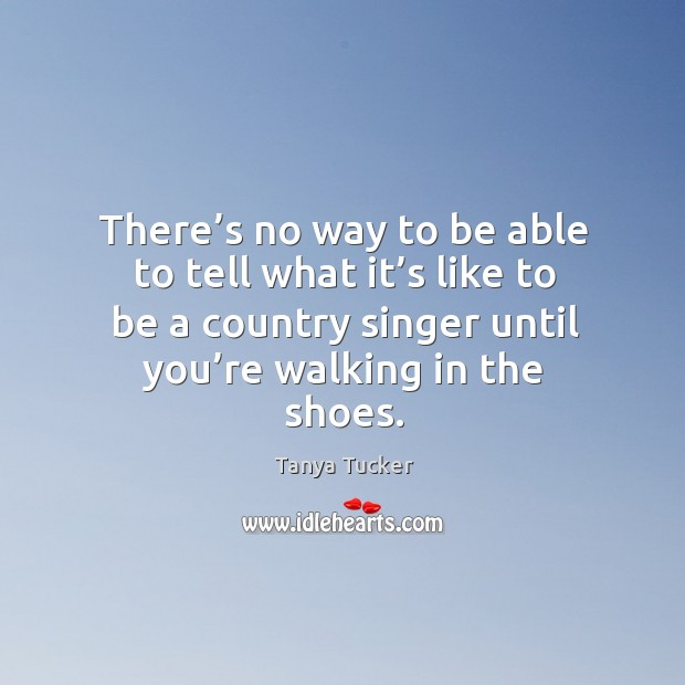 Image, There's no way to be able to tell what it's like to be a country singer until you're walking in the shoes.