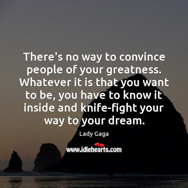 There's no way to convince people of your greatness. Whatever it is Lady Gaga Picture Quote