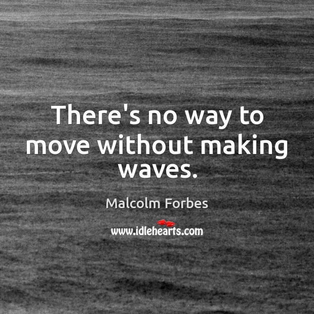 There's no way to move without making waves. Image