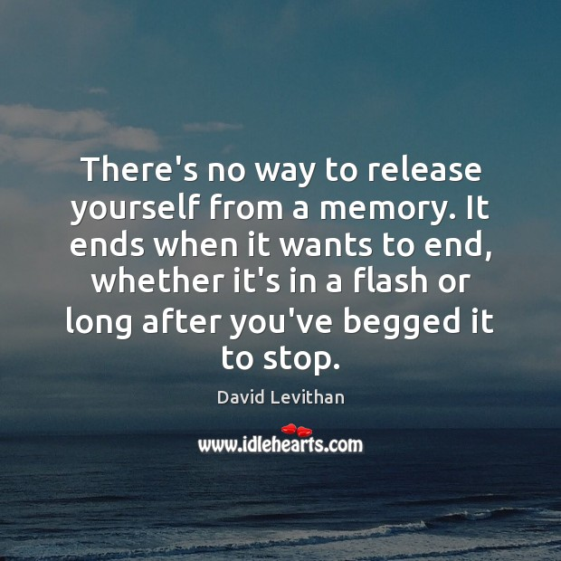 Image, There's no way to release yourself from a memory. It ends when
