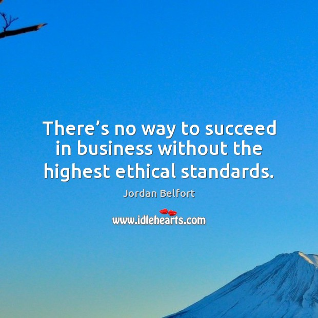 There's no way to succeed in business without the highest ethical standards. Jordan Belfort Picture Quote