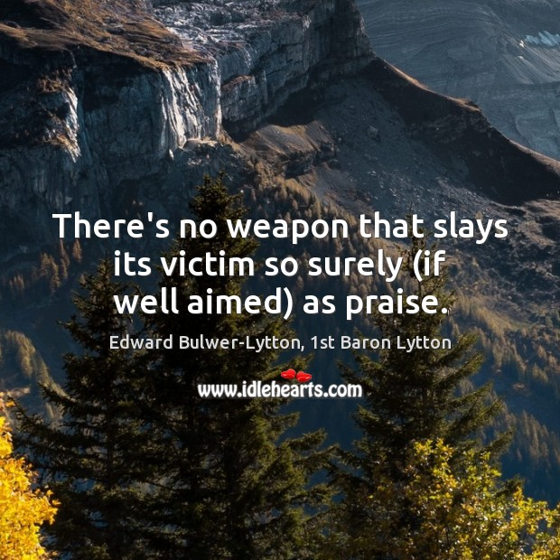 Image, There's no weapon that slays its victim so surely (if well aimed) as praise.