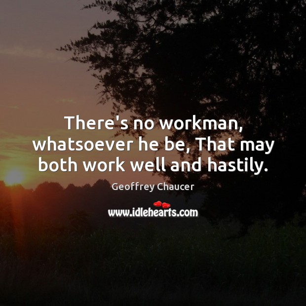 There's no workman, whatsoever he be, That may both work well and hastily. Image
