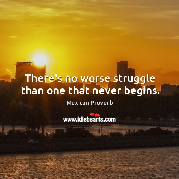 Image, There's no worse struggle than one that never begins.