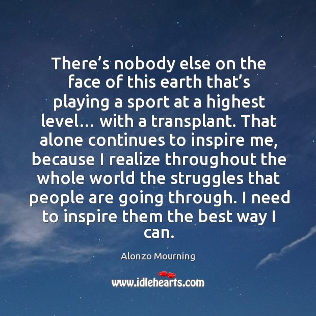 There's nobody else on the face of this earth that's playing a sport at a highest level… with a transplant. Alonzo Mourning Picture Quote