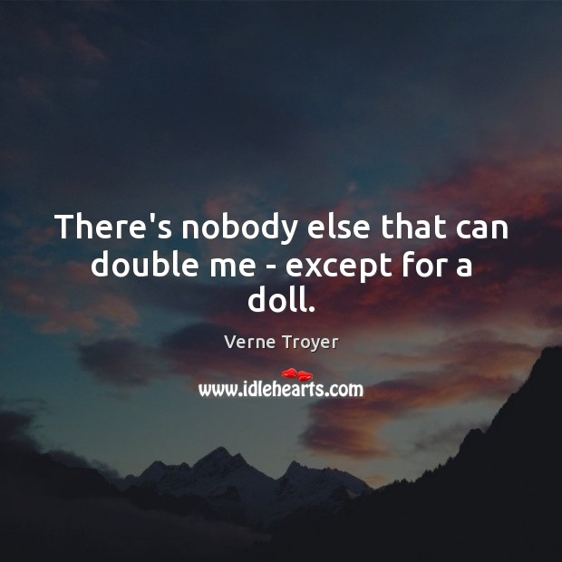 There's nobody else that can double me – except for a doll. Verne Troyer Picture Quote
