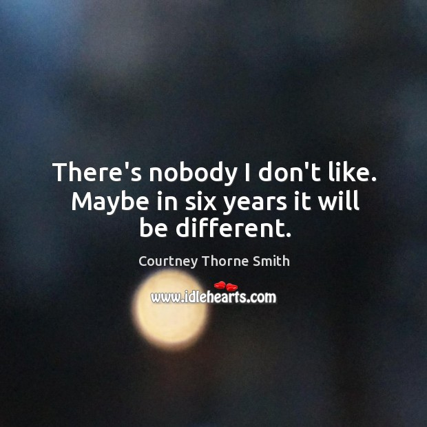 There's nobody I don't like. Maybe in six years it will be different. Image