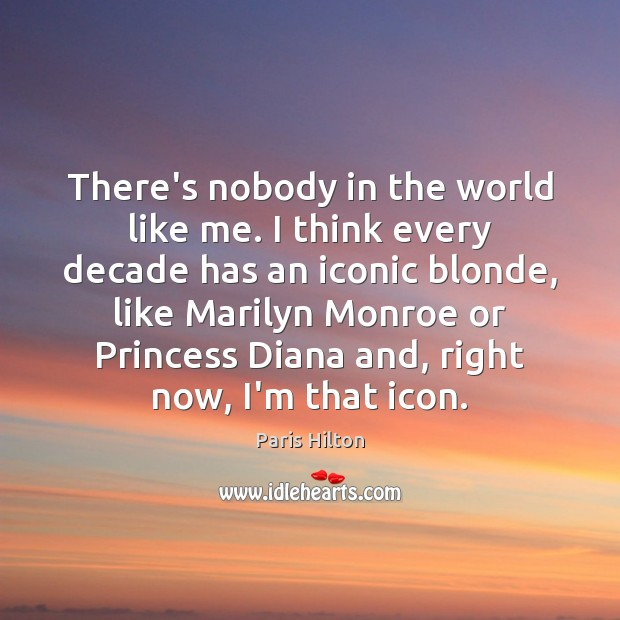 There's nobody in the world like me. I think every decade has Paris Hilton Picture Quote