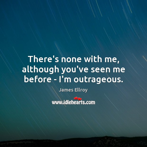 There's none with me, although you've seen me before – I'm outrageous. James Ellroy Picture Quote