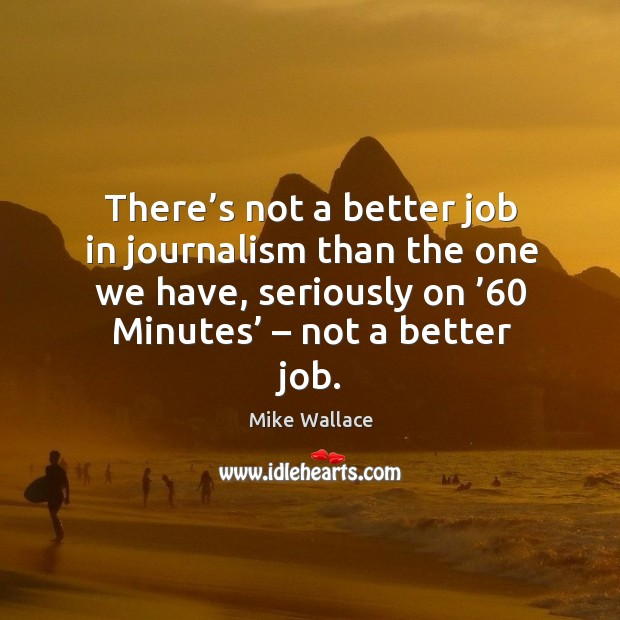 There's not a better job in journalism than the one we have, seriously on '60 minutes' – not a better job. Image